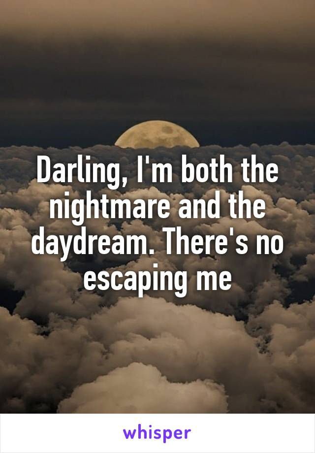 Darling, I'm both the nightmare and the daydream. There's no escaping me