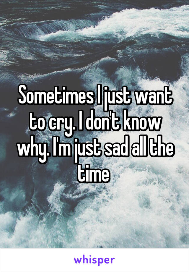 Sometimes I just want to cry. I don't know why. I'm just sad all the time