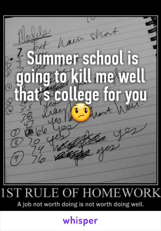 Summer school is going to kill me well that's college for you 😞