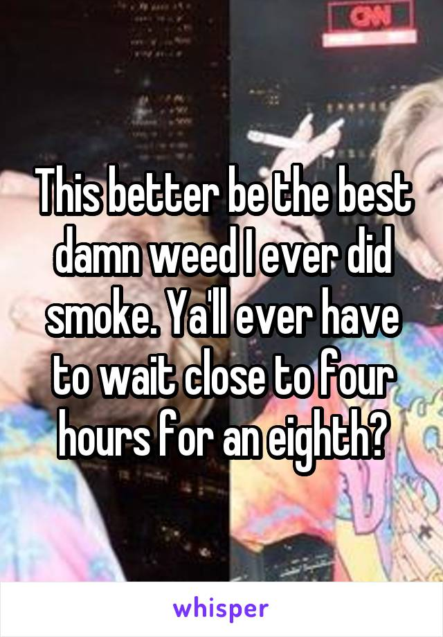 This better be the best damn weed I ever did smoke. Ya'll ever have to wait close to four hours for an eighth?