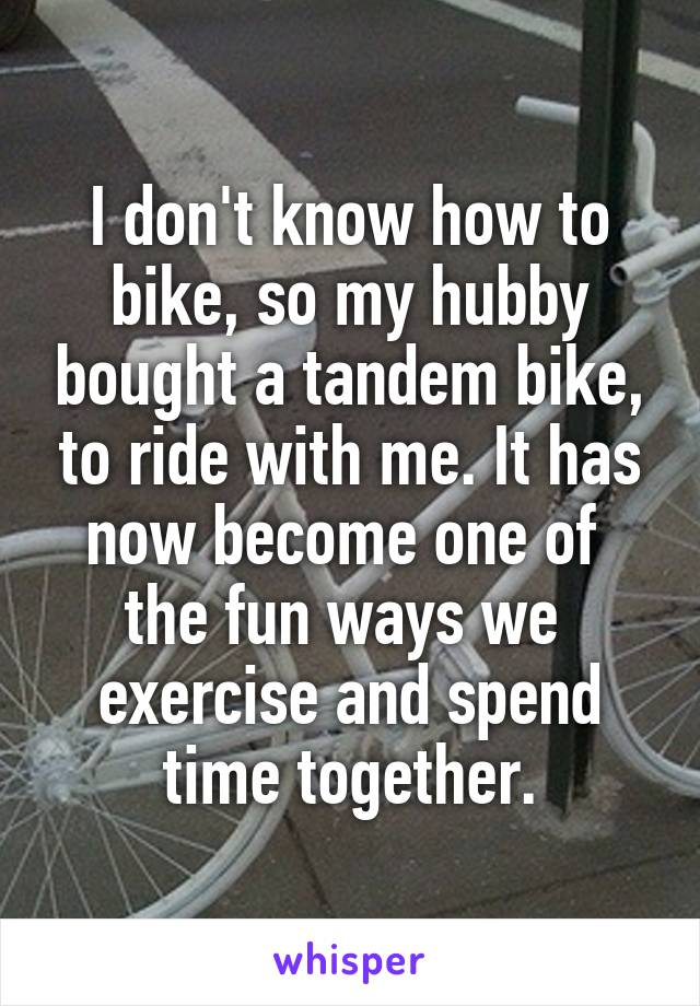 I don't know how to bike, so my hubby bought a tandem bike, to ride with me. It has now become one of  the fun ways we  exercise and spend time together.