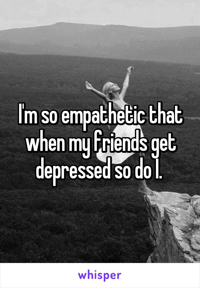 I'm so empathetic that when my friends get depressed so do I.