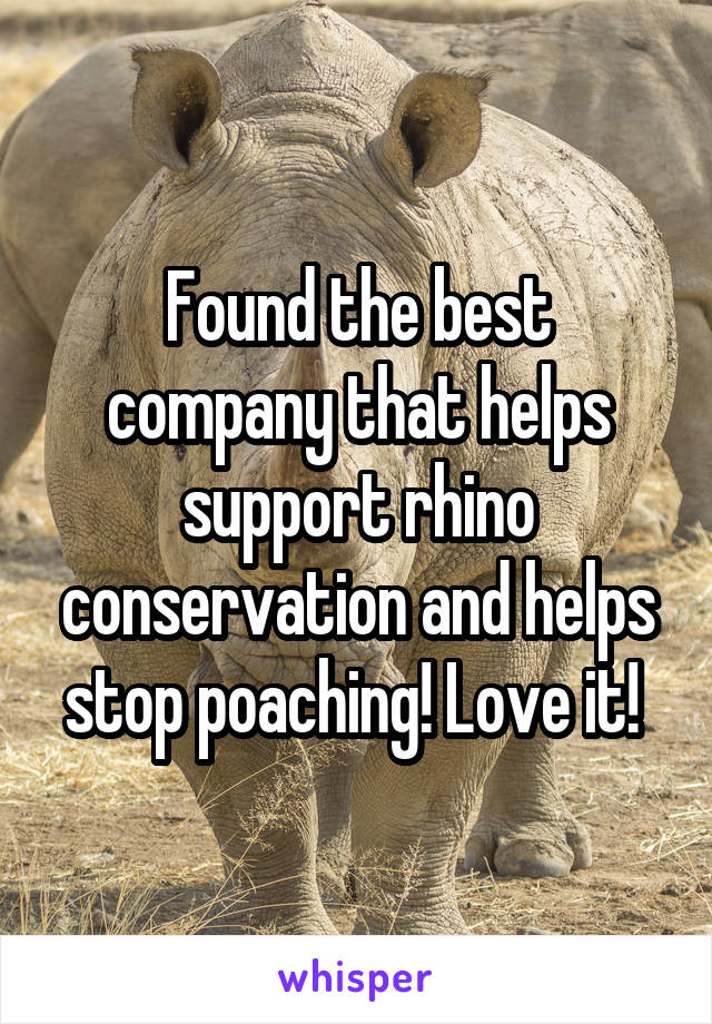 Found the best company that helps support rhino conservation and helps stop poaching! Love it!