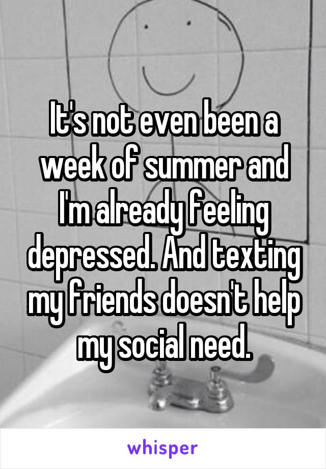 It's not even been a week of summer and I'm already feeling depressed. And texting my friends doesn't help my social need.