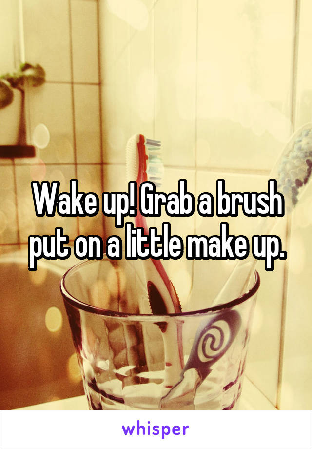 Wake up! Grab a brush put on a little make up.