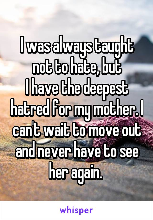 I was always taught not to hate, but I have the deepest hatred for my mother. I can't wait to move out and never have to see her again.