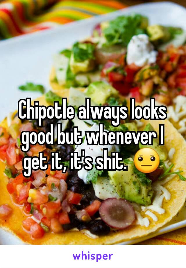 Chipotle always looks good but whenever I get it, it's shit. 😐