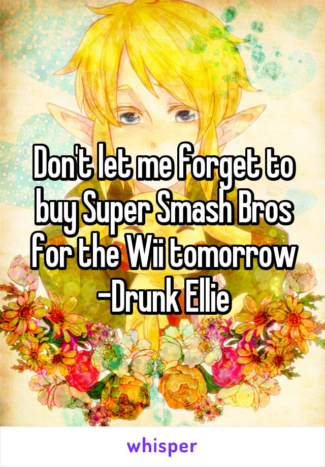 Don't let me forget to buy Super Smash Bros for the Wii tomorrow -Drunk Ellie