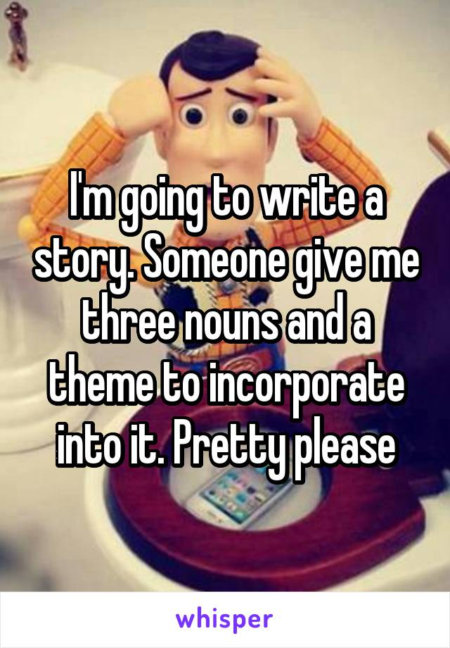 I'm going to write a story. Someone give me three nouns and a theme to incorporate into it. Pretty please