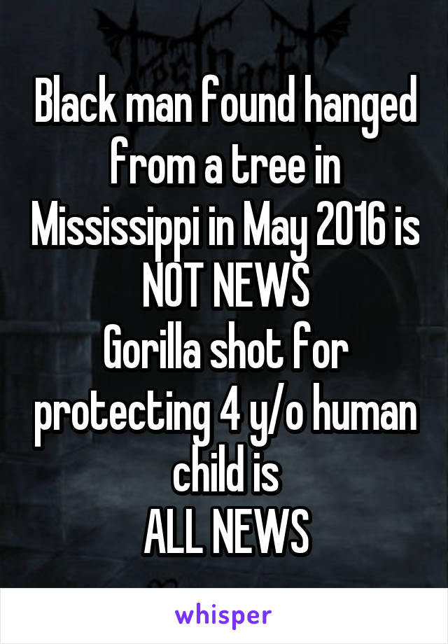 Black man found hanged from a tree in Mississippi in May 2016 is NOT NEWS Gorilla shot for protecting 4 y/o human child is ALL NEWS