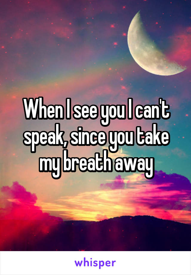 When I see you I can't speak, since you take my breath away