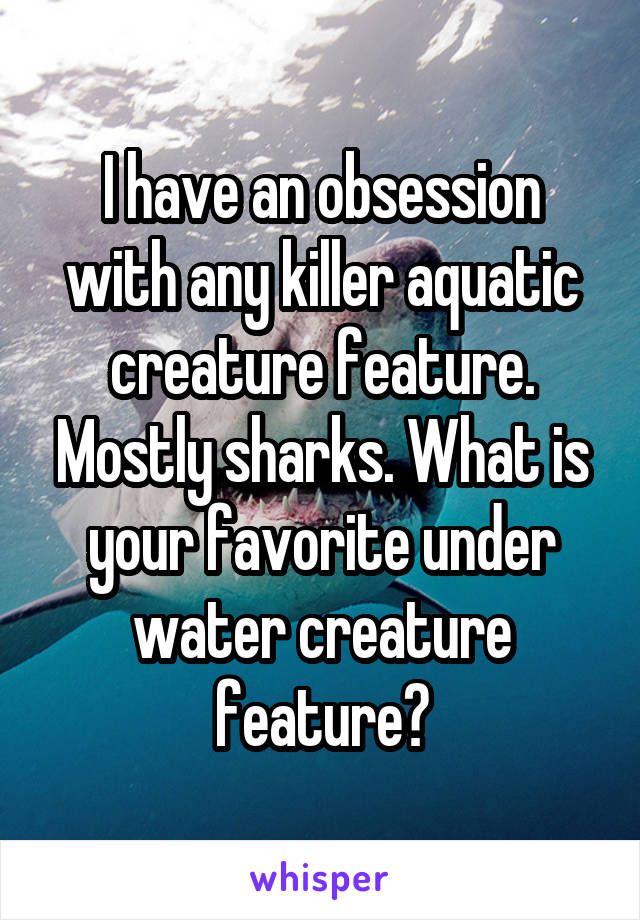 I have an obsession with any killer aquatic creature feature. Mostly sharks. What is your favorite under water creature feature?