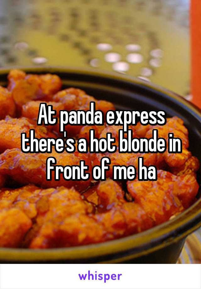 At panda express there's a hot blonde in front of me ha