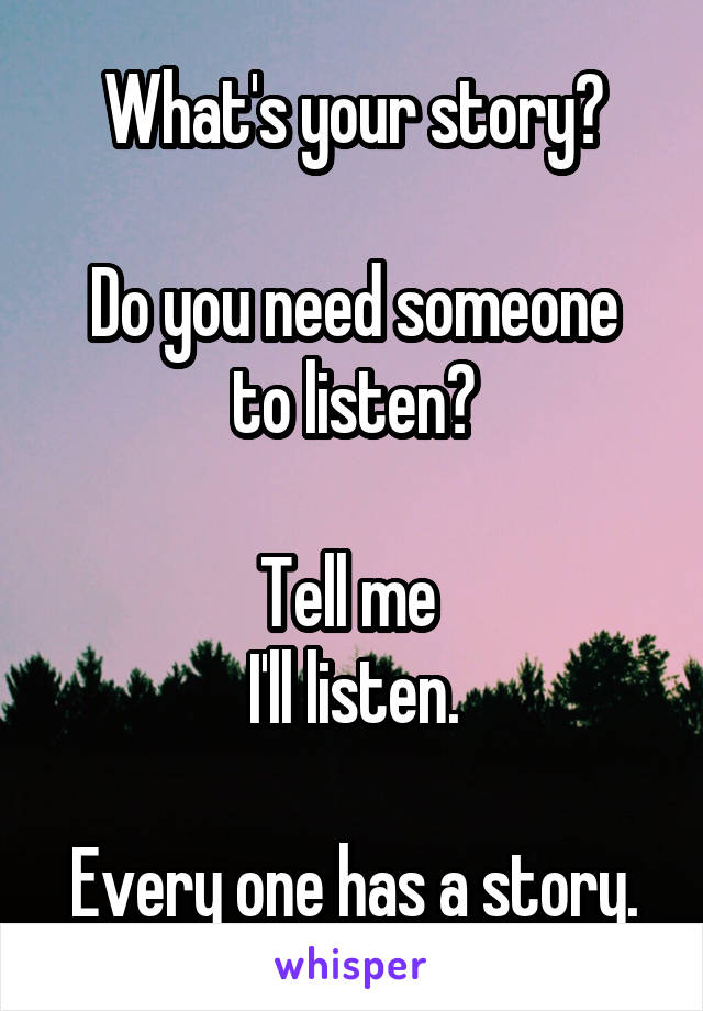 What's your story?  Do you need someone to listen?  Tell me  I'll listen.  Every one has a story.