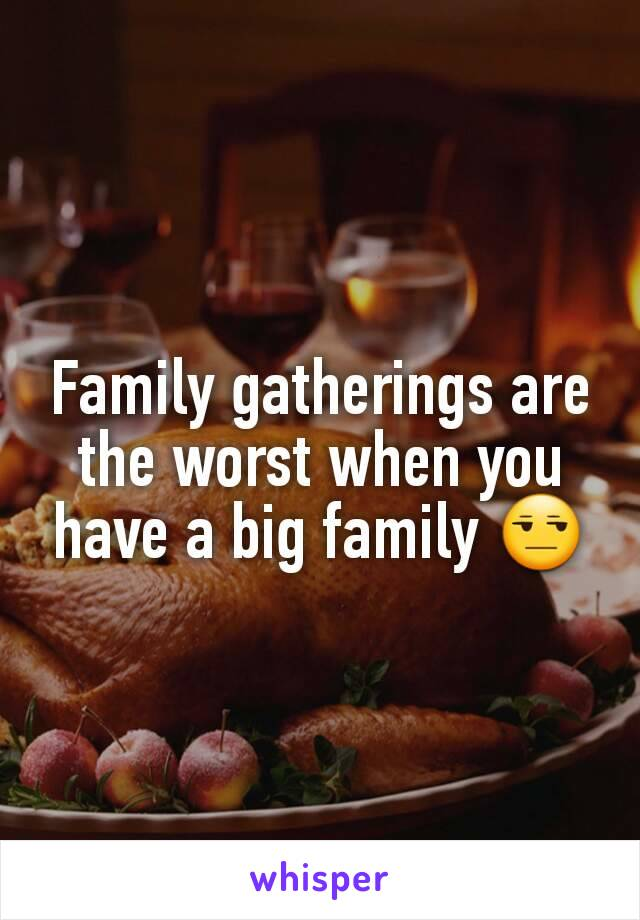 Family gatherings are the worst when you have a big family 😒