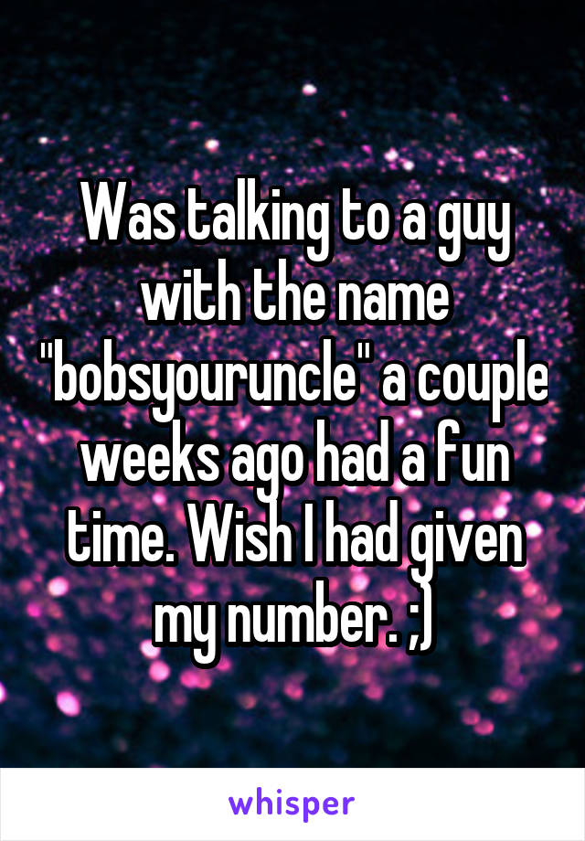 """Was talking to a guy with the name """"bobsyouruncle"""" a couple weeks ago had a fun time. Wish I had given my number. ;)"""