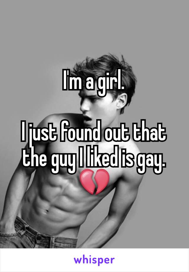I'm a girl.  I just found out that the guy I liked is gay. 💔