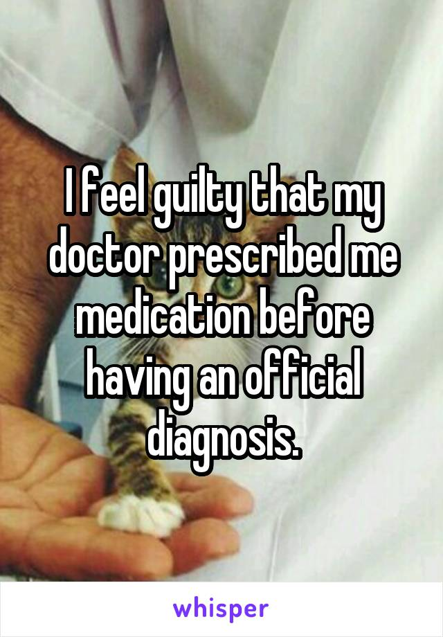 I feel guilty that my doctor prescribed me medication before having an official diagnosis.