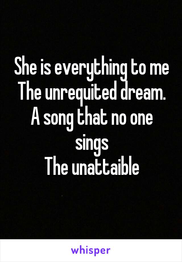 She is everything to me The unrequited dream. A song that no one sings The unattaible