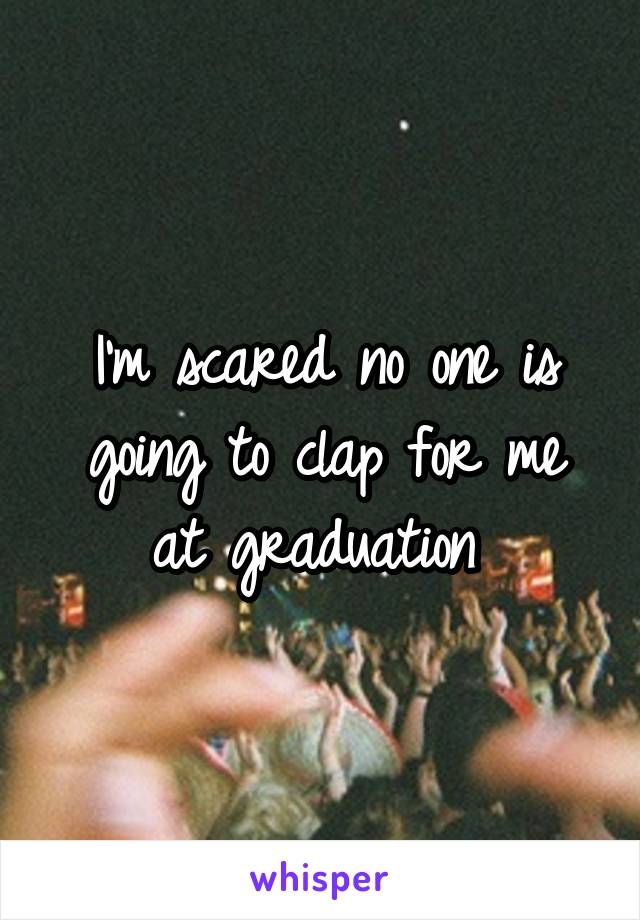 I'm scared no one is going to clap for me at graduation