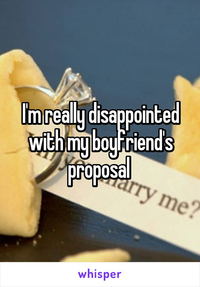 I'm really disappointed with my boyfriend's proposal