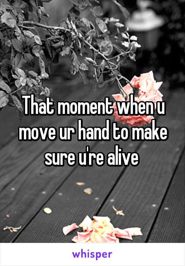 That moment when u move ur hand to make sure u're alive