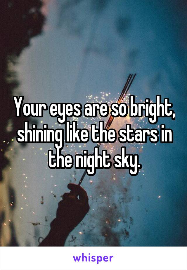 Your eyes are so bright, shining like the stars in the night sky.