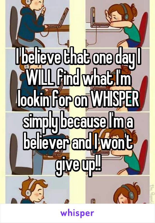 I believe that one day I WILL find what I'm lookin for on WHISPER simply because I'm a believer and I won't give up!!