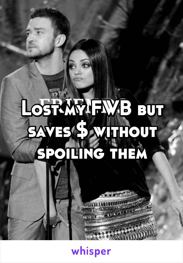 Lost my FWB but saves $ without spoiling them