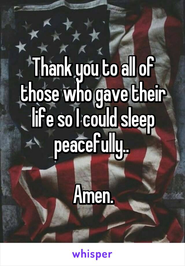 Thank you to all of those who gave their life so I could sleep peacefully..   Amen.