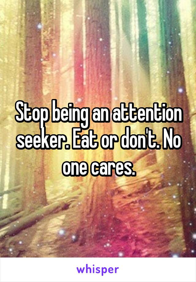 Stop being an attention seeker. Eat or don't. No one cares.