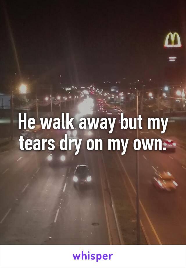 He walk away but my tears dry on my own.