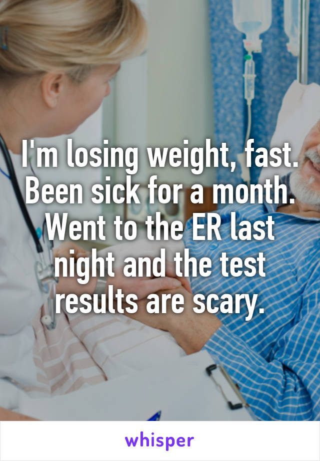 I'm losing weight, fast. Been sick for a month. Went to the ER last night and the test results are scary.