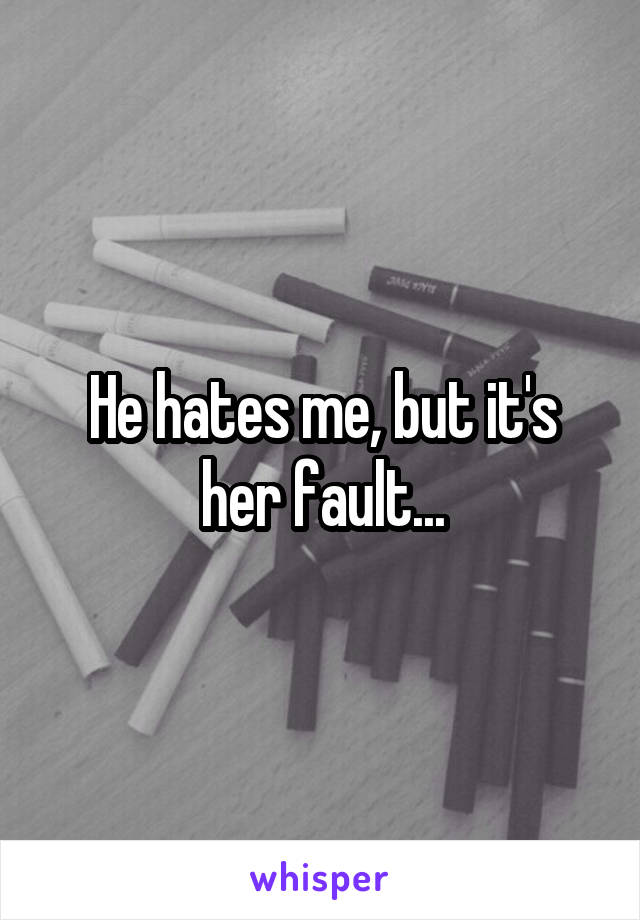 He hates me, but it's her fault...