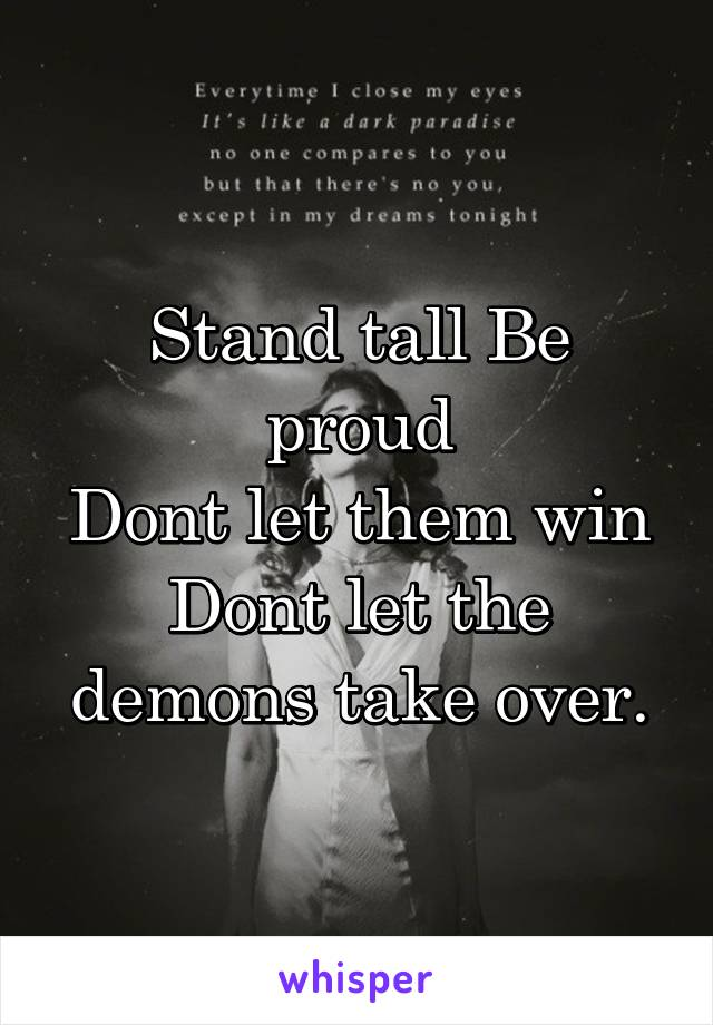Stand tall Be proud Dont let them win Dont let the demons take over.