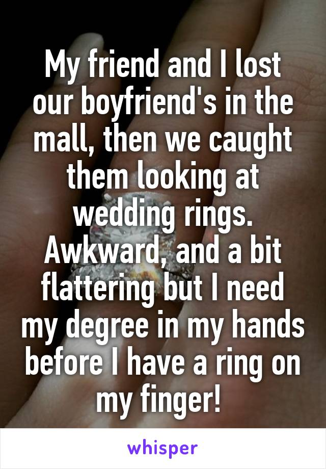 My friend and I lost our boyfriend's in the mall, then we caught them looking at wedding rings. Awkward, and a bit flattering but I need my degree in my hands before I have a ring on my finger!