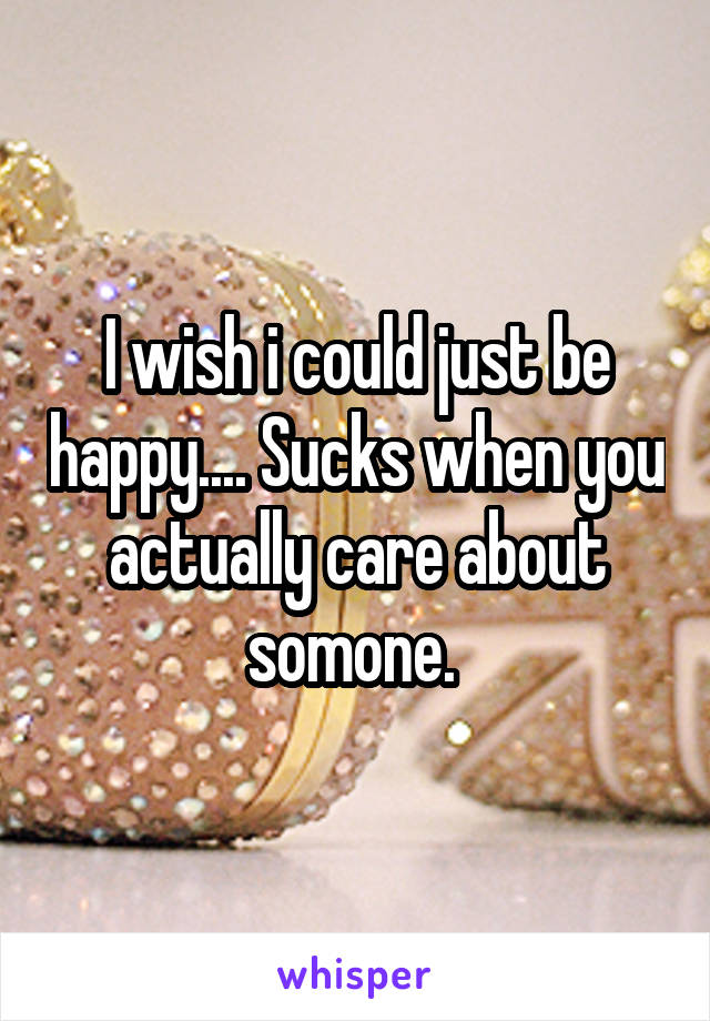 I wish i could just be happy.... Sucks when you actually care about somone.