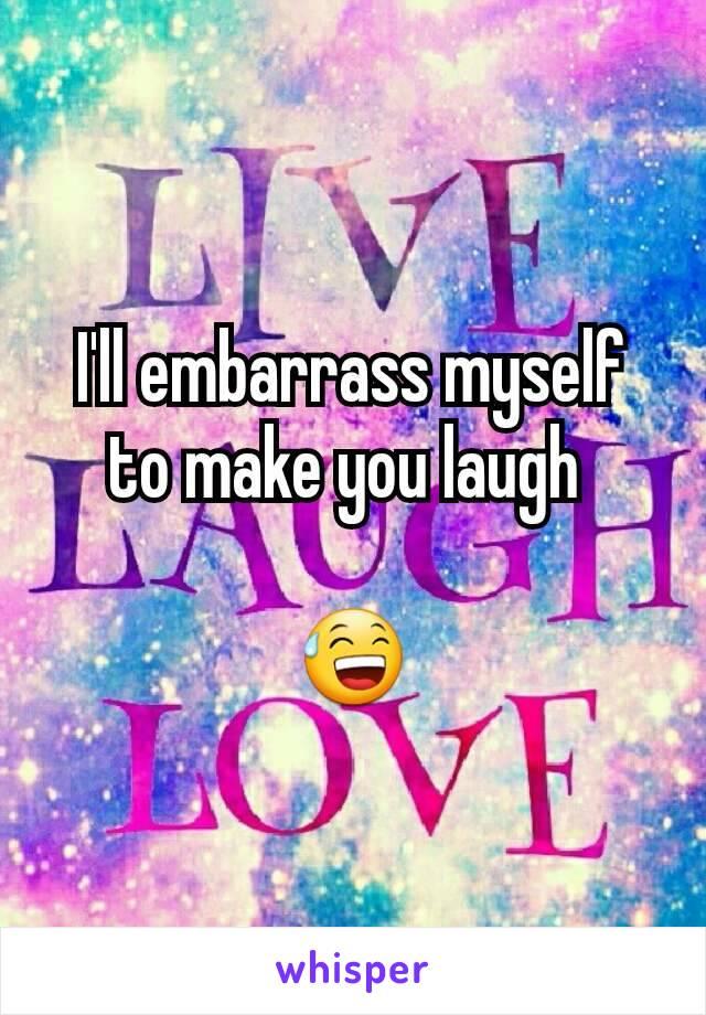 I'll embarrass myself to make you laugh   😅