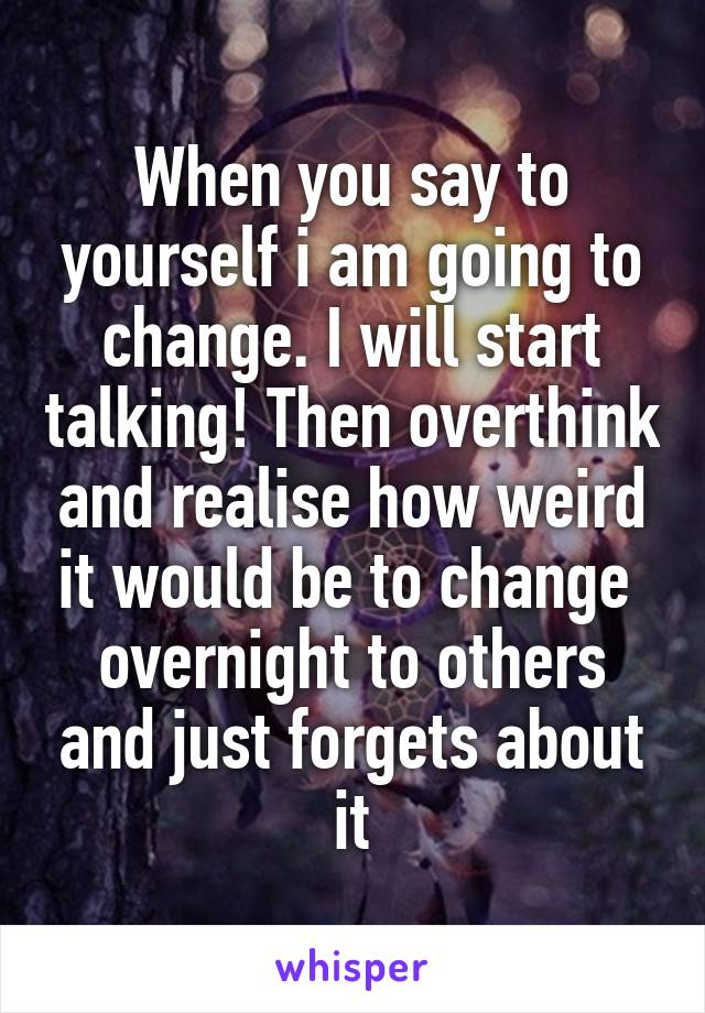 When you say to yourself i am going to change. I will start talking! Then overthink and realise how weird it would be to change  overnight to others and just forgets about it