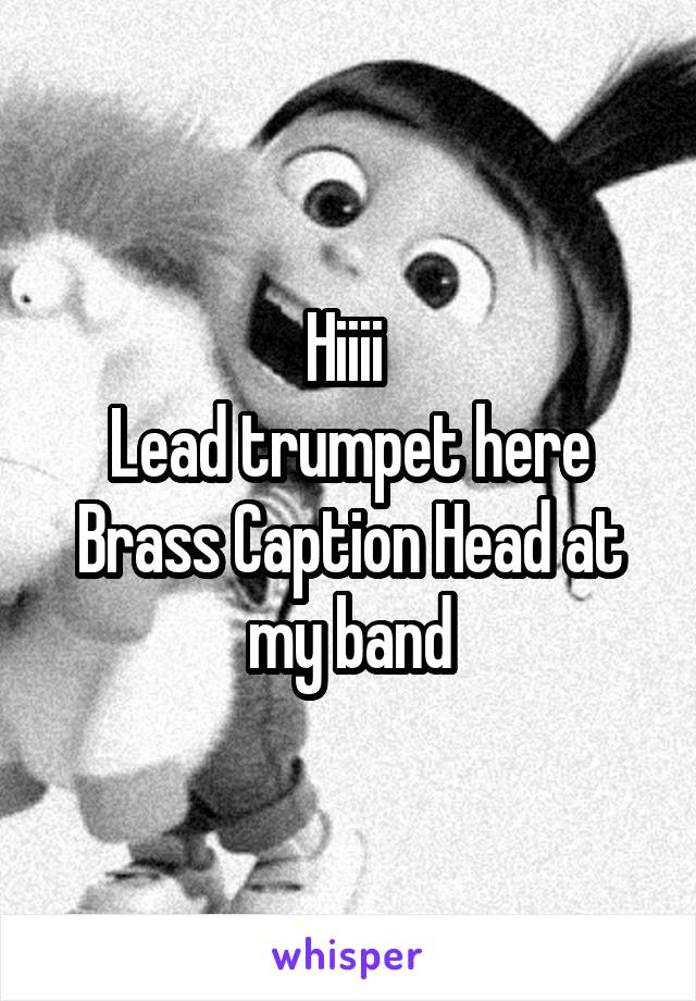 Hiiii  Lead trumpet here Brass Caption Head at my band