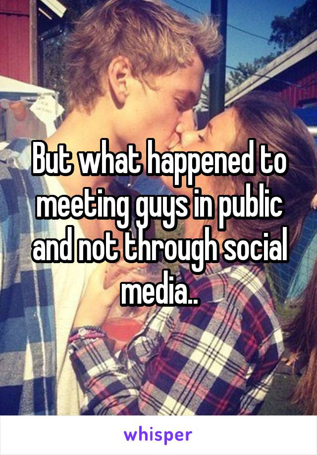 But what happened to meeting guys in public and not through social media..