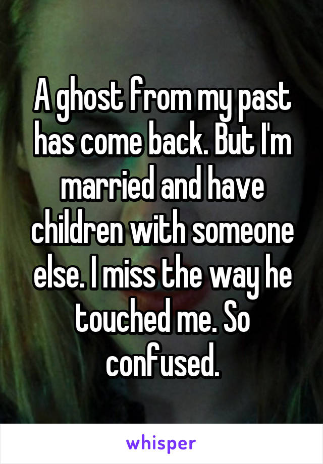 A ghost from my past has come back. But I'm married and have children with someone else. I miss the way he touched me. So confused.
