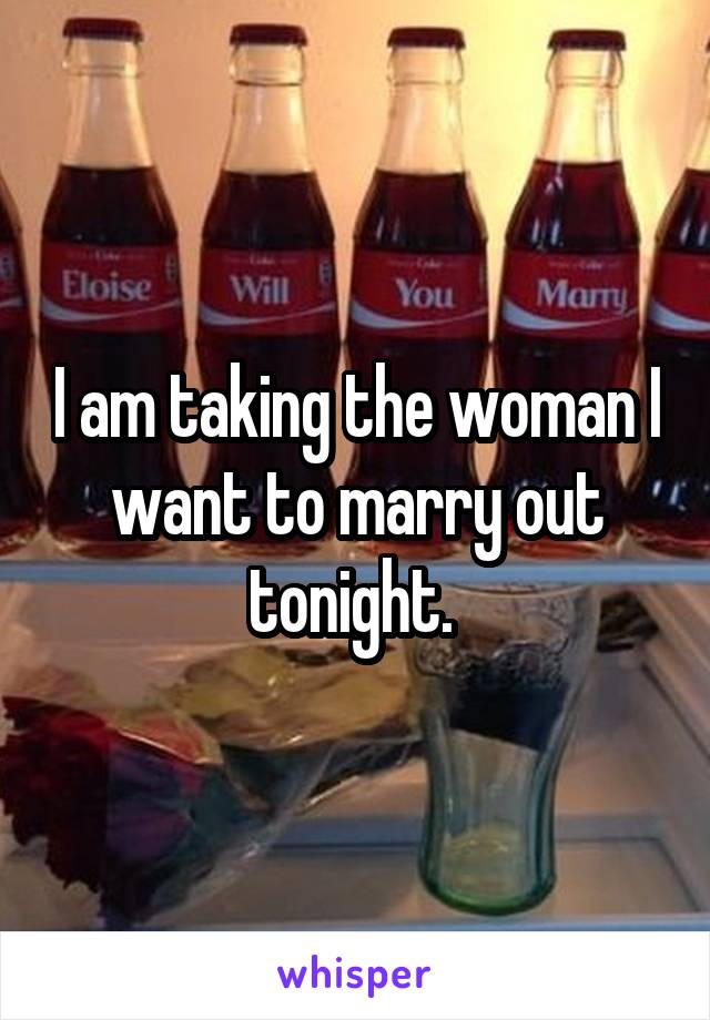 I am taking the woman I want to marry out tonight.