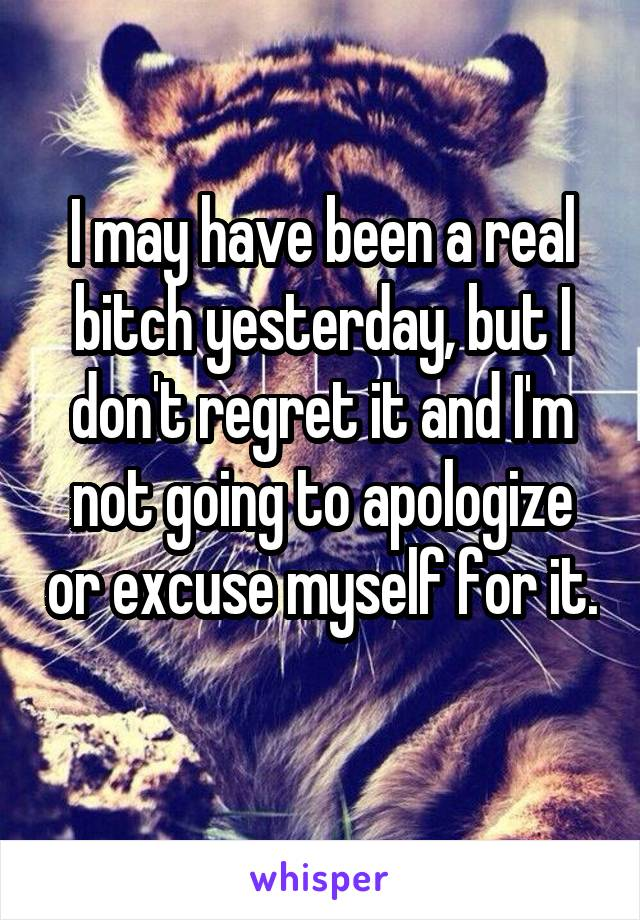 I may have been a real bitch yesterday, but I don't regret it and I'm not going to apologize or excuse myself for it.