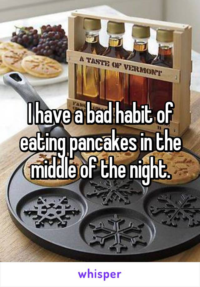 I have a bad habit of eating pancakes in the middle of the night.