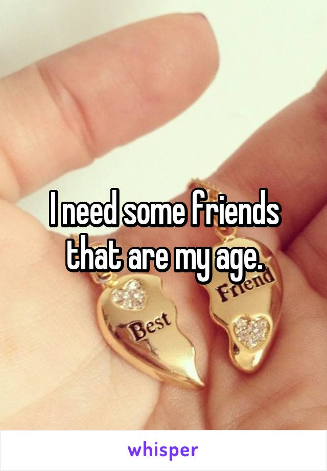 I need some friends that are my age.