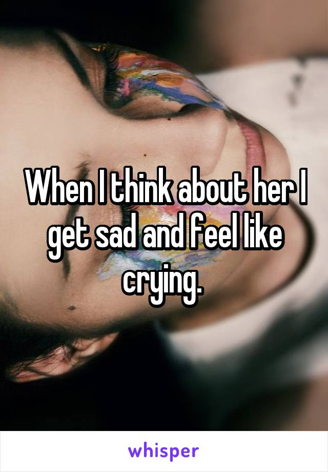 When I think about her I get sad and feel like crying.