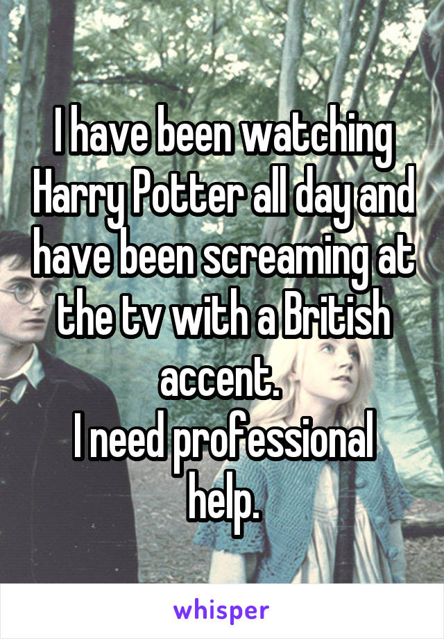 I have been watching Harry Potter all day and have been screaming at the tv with a British accent.  I need professional help.