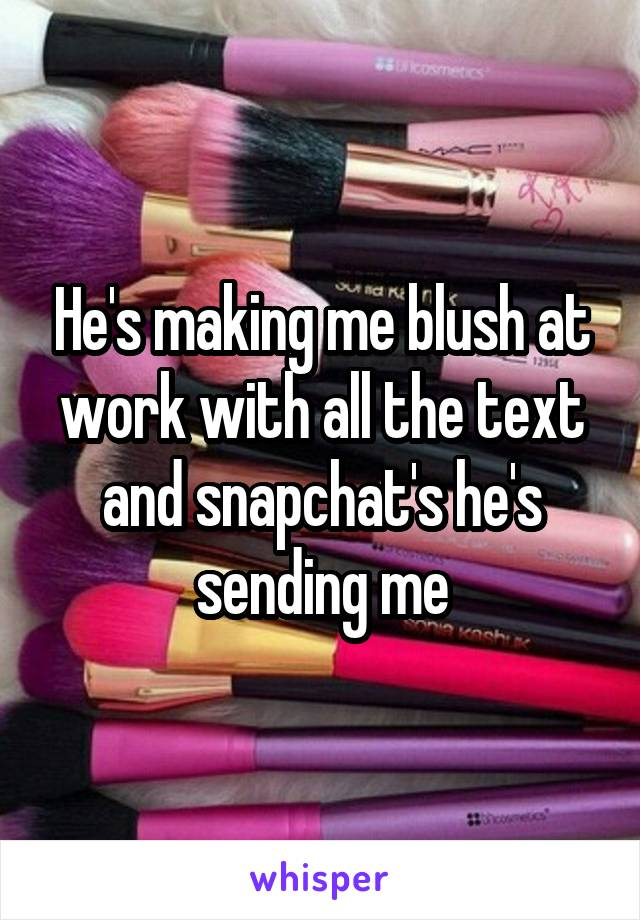 He's making me blush at work with all the text and snapchat's he's sending me