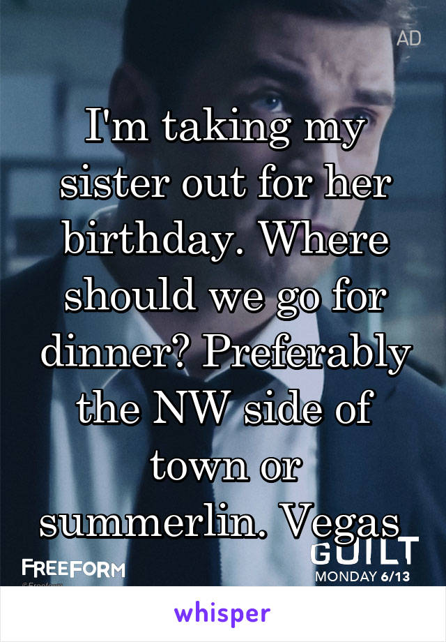 I'm taking my sister out for her birthday. Where should we go for dinner? Preferably the NW side of town or summerlin. Vegas
